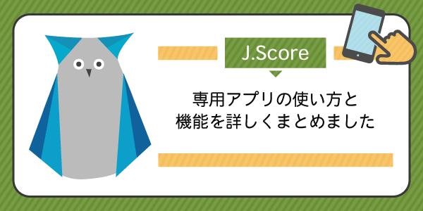 J.Score(ジェイスコア)専用アプリの使い方と機能を詳しくまとめました