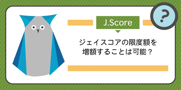 J.Score(ジェイスコア)の限度額を増額することはできるの?