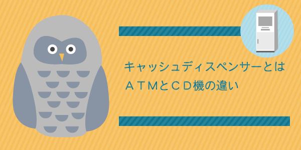 キャッシュディスペンサーって何?ATMとCD機の違い